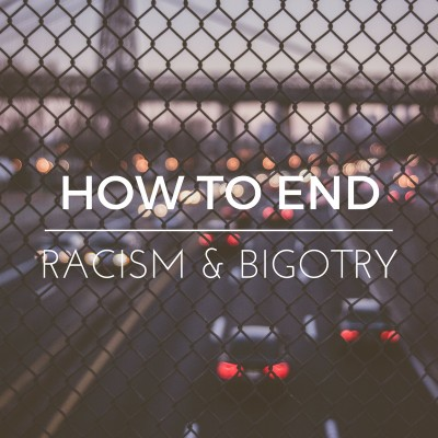 How to End Racism & Bigotry