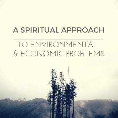 A Spiritual Approach To Economic & Environmental Problems